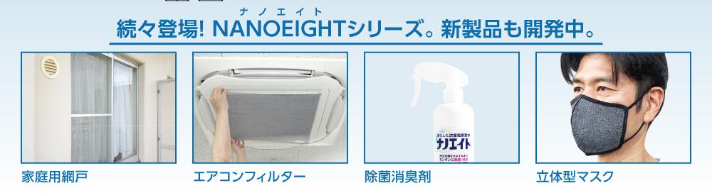 続々登場!ナノエイトシリーズ。新製品も開発中。家庭用網戸、エアコンフィルター、除菌消臭剤、立体型マスク。