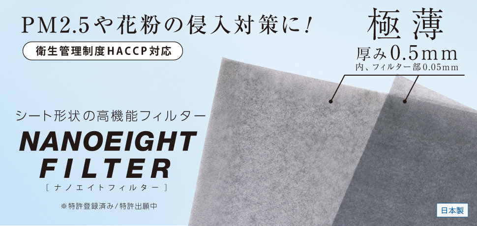 花粉や砂埃、ハウスダストまで、0.5mmの薄さでしっかりとガード。国産ウイルス対策フィルター『NANO EIGHT FILTER』。防塵、花粉カット、UVカット、臭い軽減、日本製です。