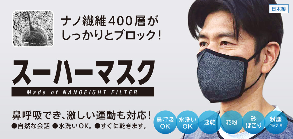 目が細かいのに、呼吸がラク。スーハーマスク。Made of NANO EIGHT FILTER。高性能「ナノエイトフィルター」をそのまま使用した、立体型マスクです。花粉、シナぼこり、粉塵(PM2.5)をブロックし、水洗いもできるので、繰り返し使えます。
